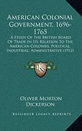 American Colonial Government, 1696-1765: A Study of the British Board of Trade in Its Relation to the American Colonies, Political, Industrial, Admini - Dickerson, Oliver Morton