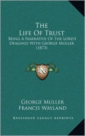 The Life of Trust the Life of Trust: Being a Narrative of the Lord's Dealings with George Muller Being a Narrative of the Lord's Dealings with George