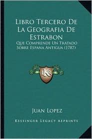 Libro Tercero de La Geografia de Estrabon: Que Comprende Un Tratado Sobre Espana Antigua (1787)