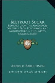 Beetroot Sugar: Remarks Upon the Advantages Derivable from Its Growth and Manufacture in the United Kingdom (1870)