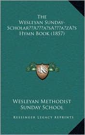 The Wesleyan Sunday-Scholara Acentsacentsa A-Acentsa Acentss Hymn Book (1857)