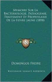 Memoire Sur La Bacteriologie, Pathogenie, Traitement Et Prophylaxie de La Fievre Jaune (1898)