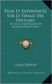 Essai Et Experiences Sur Le Tirage Des Voitures: Et Sur Le Frottement de Seconde Espece (1837)