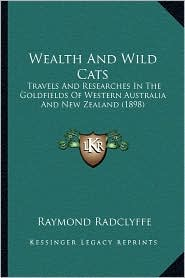 Wealth and Wild Cats: Travels and Researches in the Goldfields of Western Australia and New Zealand (1898)