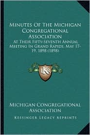 Minutes of the Michigan Congregational Association: At Their Fifty-Seventh Annual Meeting in Grand Rapids, May 17-19, 1898 (1898)