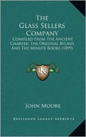 The Glass Sellers Company: Compiled from the Ancient Charter, the Original Bylaws and the Minute Books (1899)