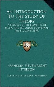 An Introduction to the Study of Theory: A Sequel to the Elements of Music and Intended to Prepare the Student (1897)