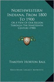 Northwestern Indiana, from 1800 to 1900: Or a View of Our Region Through the Nineteenth Century (1900)