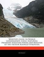 Webster's Guide to World Governments: Chile, Featuring President Sebastian Pinera and Minister of the Inerior Rodrigo Hinzpeter - Marley, Ben
