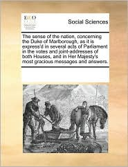 The Sense of the Nation, Concerning the Duke of Marlborough, as It Is Express'd in Several Acts of Parliament in the Votes and Joint-Addresses of Both