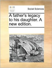 A Father's Legacy to His Daughter. a New Edition.