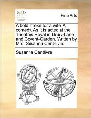 A Bold Stroke for a Wife. a Comedy. as It Is Acted at the Theatres Royal in Drury-Lane and Covent-Garden. Written by Mrs. Susanna Cent-Livre.
