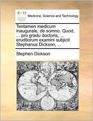Tentamen Medicum Inaugurale, de Somno. Quod, ... Pro Gradu Doctoris, ... Eruditorum Examini Subjicit Stephanus Dickson, ...