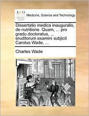 Dissertatio Medica Inauguralis, de Nutritione. Quam, ... Pro Gradu Doctoratus, ... Eruditorum Examini Subjicit Carolus Wade, ...