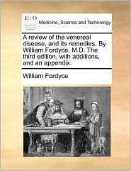 A Review of the Venereal Disease, and Its Remedies. by William Fordyce, M.D. the Third Edition, with Additions, and an Appendix.