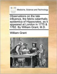 Observations on the Late Influenza, the Febris Catarrhalis Epidemica of Hippocrates, as It Appeared at London in 1775 & 1782. by William Grant, M.D.