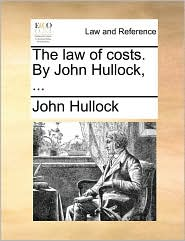 The Law of Costs. by John Hullock, ...
