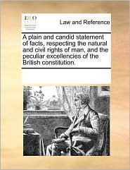 A Plain and Candid Statement of Facts, Respecting the Natural and Civil Rights of Man, and the Peculiar Excellencies of the British Constitution.
