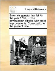 Browne's General Law List for the Year 1798, ... the Seventeenth Edition, with Great Improvements. Corrected .. to the Present Time.