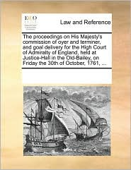 The Proceedings on His Majesty's Commission of Oyer and Terminer, and Goal Delivery for the High Court of Admiralty of England, Held at Justice-Hall i