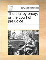 The Trial by Proxy; Or the Court of Prejudice.