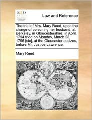 The Trial of Mrs. Mary Reed, Upon the Charge of Poisoning Her Husband, at Berkeley, in Gloucestershire, in April, 1794 Tried on Monday, March 28, 1795