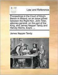 Proceedings in the Court of King's Bench in Ireland, on an Issue Joined Between the Right Hon. John Toler, Attorney-General, on the Part of the King,