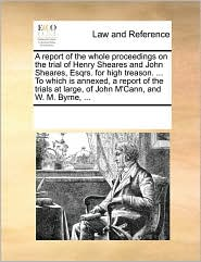 A  Report of the Whole Proceedings on the Trial of Henry Sheares and John Sheares, Esqrs. for High Treason. ... to Which Is Annexed, a Report of the