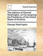 The Address of General Washington, on His Resigning the Presidency of the United States of America. - Washington, George