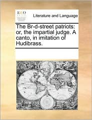 The Br-D-Street Patriots: Or, the Impartial Judge. a Canto, in Imitation of Hudibrass.