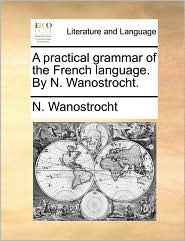 A Practical Grammar of the French Language. by N. Wanostrocht.
