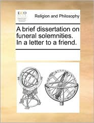 A Brief Dissertation on Funeral Solemnities. in a Letter to a Friend.