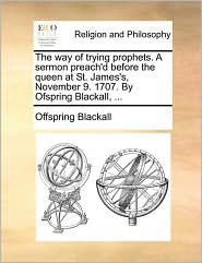 The Way of Trying Prophets. a Sermon Preach'd Before the Queen at St. James's, November 9. 1707. by Ofspring Blackall, ...