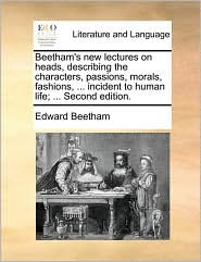 Beetham's New Lectures on Heads, Describing the Characters, Passions, Morals, Fashions, ... Incident to Human Life; ... Second Edition.