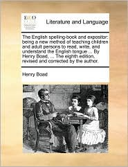 The English Spelling-Book and Expositor: Being a New Method of Teaching Children and Adult Persons to Read, Write, and Understand the English Tongue .
