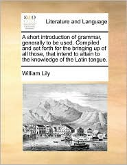 A  Short Introduction of Grammar, Generally to Be Used. Compiled and Set Forth for the Bringing Up of All Those, That Intend to Attain to the Knowled