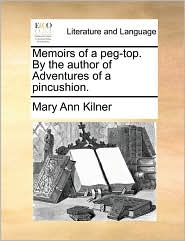 Memoirs of a Peg-Top. by the Author of Adventures of a Pincushion.