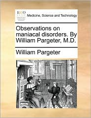 Observations on Maniacal Disorders. by William Pargeter, M.D.