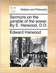 Sermons on the Parable of the Sower. by E. Harwood, D.D.