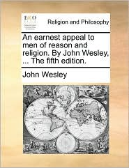 An Earnest Appeal to Men of Reason and Religion. by John Wesley, ... the Fifth Edition.
