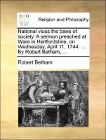 National vices the bane of society. A sermon preached at Ware in Hertfordshire, on Wednesday, April 11, 1744. ... By Robert Betham, ... - Betham, Robert
