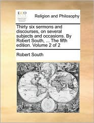 Thirty Six Sermons and Discourses, on Several Subjects and Occasions. by Robert South, ... the Fifth Edition. Volume 2 of 2