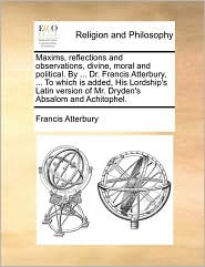Maxims, Reflections and Observations, Divine, Moral and Political. by ... Dr. Francis Atterbury, ... to Which Is Added, His Lordship's Latin Version o