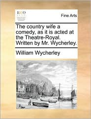 The Country Wife a Comedy, as It Is Acted at the Theatre-Royal. Written by Mr. Wycherley.