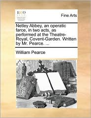 Netley Abbey, an Operatic Farce, in Two Acts, as Performed at the Theatre-Royal, Covent-Garden. Written by Mr. Pearce. ...