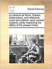 Le Parterre de Fleurs. Essays, Observations, and Reflexions, Moral and Political, Upon Several Subjects; Partly Respecting the Affairs of the Present