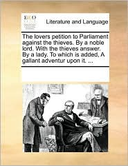 The Lovers Petition to Parliament Against the Thieves. by a Noble Lord. with the Thieves Answer. by a Lady. to Which Is Added, a Gallant Adventur Upon