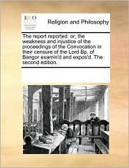 The Report Reported: Or, the Weakness and Injustice of the Proceedings of the Convocation in Their Censure of the Lord BP. of Bangor Examin