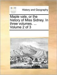 Maple Vale, or the History of Miss Sidney. in Three Volumes. ... Volume 2 of 3