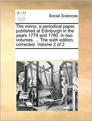 The Mirror, a Periodical Paper, Published at Edinburgh in the Years 1779 and 1780. in Two Volumes. ... the Sixth Edition, Corrected. Volume 2 of 2